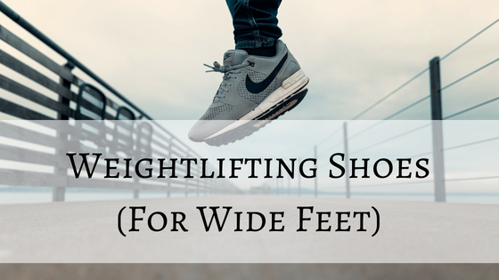 6462c7ba47b5 These are the 3 best weightlifting shoes for wide feet - Trusty Spotter